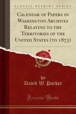 Calendar of Papers in Washington Archives Relating to the Territories of the United States (to 1873) (Classic Reprint) - Parker, David W