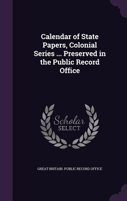 Calendar of State Papers, Colonial Series ... Preserved in the Public Record Office - Great Britain Public Record Office (Creator)