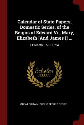 Calendar of State Papers, Domestic Series, of the Reigns of Edward VI., Mary, Elizabeth [And James I] ...: Elizabeth, 1591-1594 - Great Britain Public Record Office (Creator)