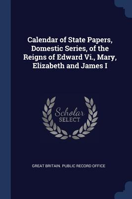 Calendar of State Papers, Domestic Series, of the Reigns of Edward VI., Mary, Elizabeth and James I - Great Britain Public Record Office (Creator)