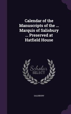 Calendar of the Manuscripts of the ... Marquis of Salisbury ... Preserved at Hatfield House - Salisbury