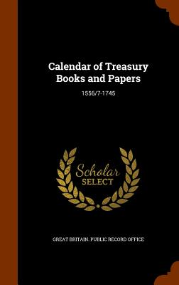 Calendar of Treasury Books and Papers: 1556/7-1745 - Great Britain Public Record Office (Creator)