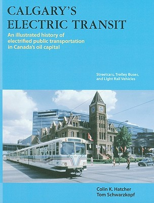 Calgary's Electric Transit: An Illustrated History of Electrified Public Transportation in Canada's Oil Capital: Streetcars, Trolley Buses, and Light Rail Vehicles - Hatcher, Colin