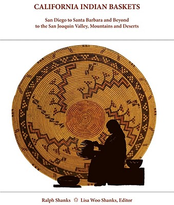 California Indian Baskets: San Diego to Santa Barbara and Beyond to the San Joaquin Valley, Mountains and Deserts - Shanks, Ralph, and Shanks, Lisa Woo (Editor)