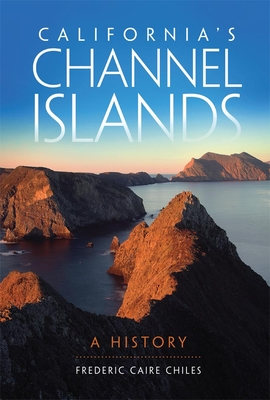 California's Channel Islands: A History - Chiles, Frederic C