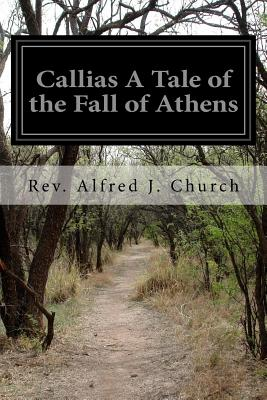 Callias a Tale of the Fall of Athens - Church, Rev Alfred J