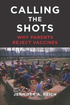 Calling the Shots: Why Parents Reject Vaccines - Reich, Jennifer A