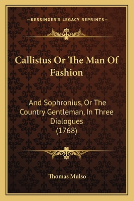 Callistus or the Man of Fashion: And Sophronius, or the Country Gentleman, in Three Dialogues (1768) - Mulso, Thomas