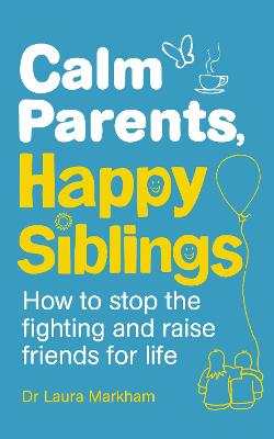 Calm Parents, Happy Siblings: How to stop the fighting and raise friends for life - Markham, Laura