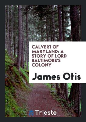 Calvert of Maryland: A Story of Lord Baltimore's Colony - Otis, James