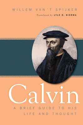 Calvin: A Brief Guide to His Life and Thought - Spijker, Willem Van 't