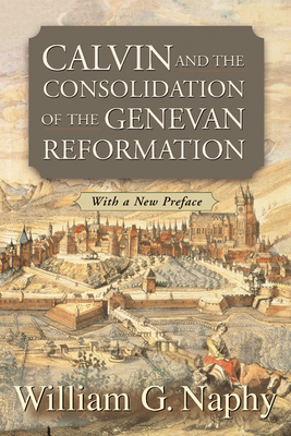 Calvin and the Consolidation of the Genevan Reformation - Naphy, William G