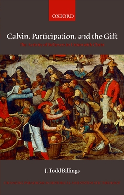 Calvin, Participation, and the Gift: The Activity of Believers in Union with Christ - Billings, J Todd