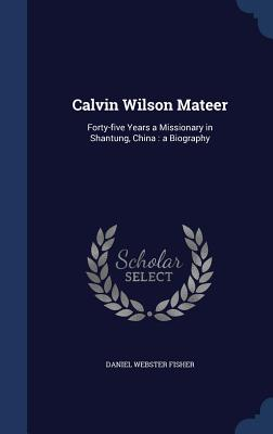 Calvin Wilson Mateer: Forty-Five Years a Missionary in Shantung, China: A Biography - Fisher, Daniel Webster