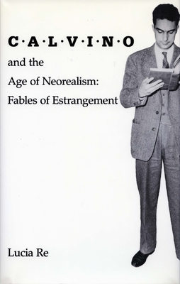 Calvino and the Age of Neorealism: Fables of Estrangement - Re, Lucia