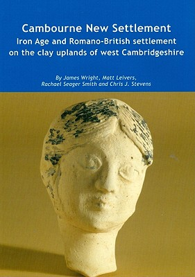 Cambourne New Settlement: Iron Age and Romano-British Settlement on the Clay Uplands of West Cambridgeshire - Wright, James, and Leivers, Matt, and Smith, Rachael Seager
