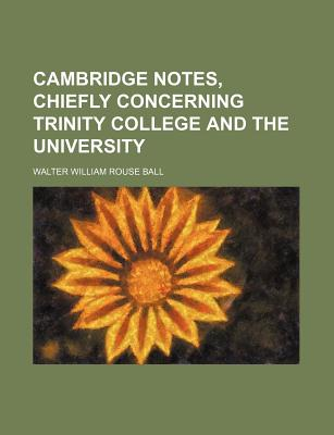 Cambridge Notes, Chiefly Concerning Trinity College and the University - Ball, Walter W Rouse