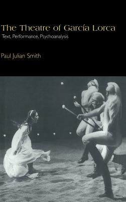Cambridge Studies in Latin American and Iberian Literature: The Theatre of Garcia Lorca: Text, Performance, Psychoanalysis Series Number 14 - Smith, Paul Julian