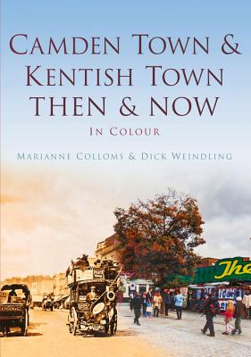 Camden Town & Kentish Town Then & Now: Then & Now - Colloms, Mariam, and Weinding, Dick