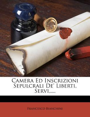 Camera Ed Inscrizioni Sepulcrali de' Liberti, Servi, .... - Bianchini, Francesco