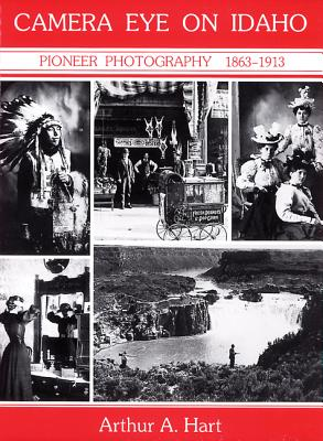 Camera Eye on Idaho: Pioneer Photography, 1863-1913 - Hart, Arthur A