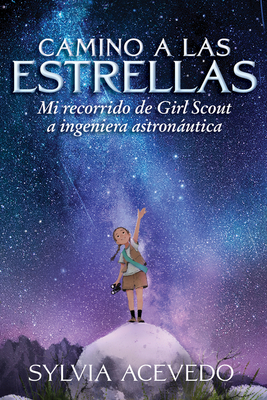 Camino a Las Estrellas (Path to the Stars Spanish Edition): Mi Recorrido de Girl Scout a Ingeniera Astronßutica - Acevedo, Sylvia, and Mendoza, Isabel (Translated by)