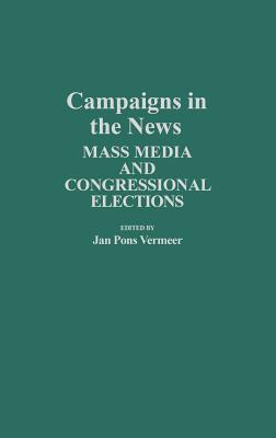 Campaigns in the News: Mass Media and Congressional Elections - Vermeer, Jan Pons