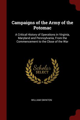 Campaigns of the Army of the Potomac: A Critical History of Operations in Virginia, Maryland and Pennsylvania, from the Commencement to the Close of the War - Swinton, William