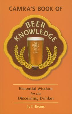 CAMRA's Book of Beer Knowledge: Essential Wisdom for the Discerning Drinker - Evans, Jeff
