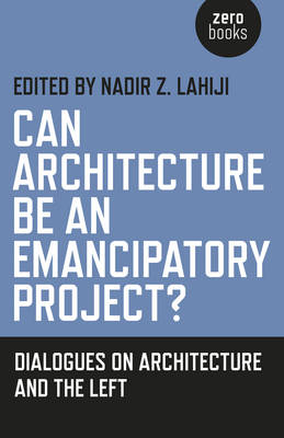 Can Architecture Be an Emancipatory Project?: Dialogues on Architecture and the Left - Lahiji, Nadir Z (Editor)