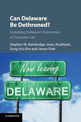 Can Delaware Be Dethroned?: Evaluating Delaware's Dominance of Corporate Law - Bainbridge, Stephen M. (Editor), and Anabtawi, Iman (Editor), and Kim, Sung Hui (Editor)