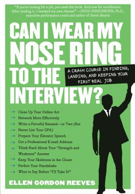 Can I Wear My Nose Ring to the Interview?: The Crash Course: Finding, Landing, and Keeping Your First Real Job - Gordon-Reeves, Ellen