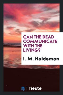 Can the Dead Communicate with the Living? - Haldeman, I M