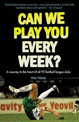 Can We Play You Every Week?: From Newcastle United to Plymouth Argyle- a Fan's Guide to the 92 Football League Clubs of England a - Velody, Max