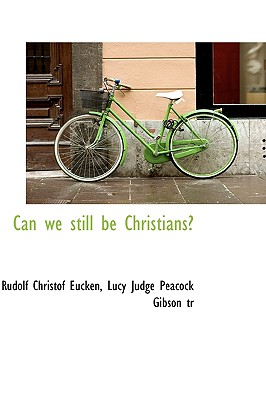 Can We Still Be Christians? - Gibson, Lucy Judge Peacock, and Eucken, Rudolf Christof