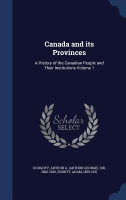 Canada and Its Provinces: A History of the Canadian People and Their Institutions Volume 1 - Doughty, Arthur G, and Shortt, Adam