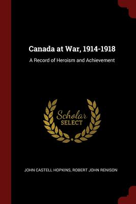 Canada at War, 1914-1918: A Record of Heroism and Achievement - Hopkins, John Castell