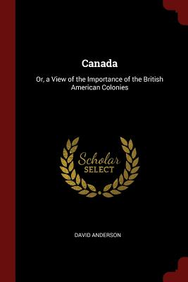Canada: Or, a View of the Importance of the British American Colonies - Anderson, David, Dr.
