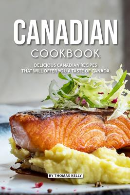Canadian Cookbook: Delicious Canadian Recipes That Will Offer You a Taste of Canada - Kelly, Thomas