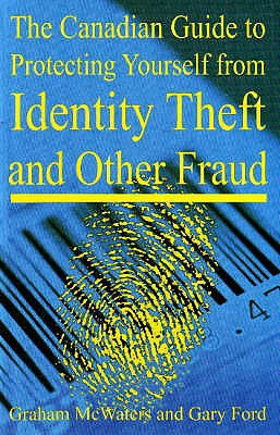 Canadian Guide to Protecting Yourself from Identity Theft and Other Fraud - McWaters, Graham, and Ford, Gary