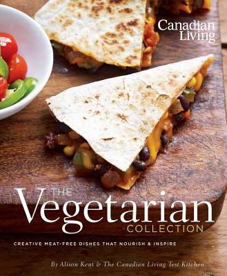 Canadian Living: The Vegetarian Collection: Creative Meat-Free Dishes That Nourish & Inspire - Kent, Alison