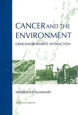 Cancer and the Environment: Gene-Environment Interactions - Institute of Medicine, and Board on Health Sciences Policy, and Roundtable on Environment Health Sciences Research and Medicine