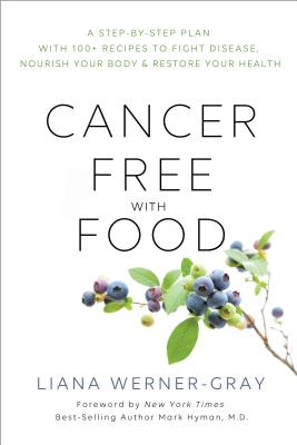 Cancer-Free with Food: A Step-by-Step Plan with 100+ Recipes to Fight Disease, Nourish Your Body & Restore Your Health - Werner-Gray, Liana, and M.D., Mark Hyman, (Foreword by)