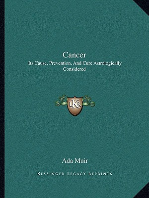 Cancer: Its Cause, Prevention, and Cure Astrologically Considered - Muir, Ada