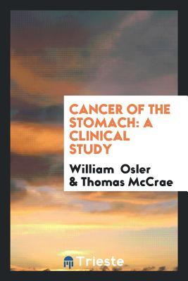 Cancer of the Stomach: A Clinical Study - Osler, William, Sir