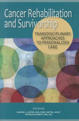 Cancer Rehabilitation and Survivorship: Transdisciplinary Approaches to Personalized Care - Lester, Joanne (Editor), and Schmitt, Patricia (Editor)