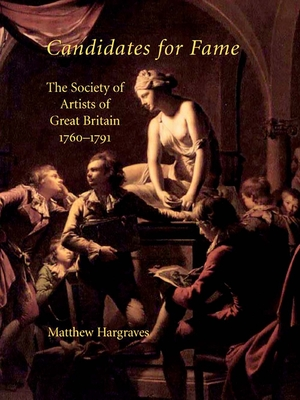 Candidates for Fame: The Society of Artists of Great Britain 1760-1791 - Hargraves, Matthew