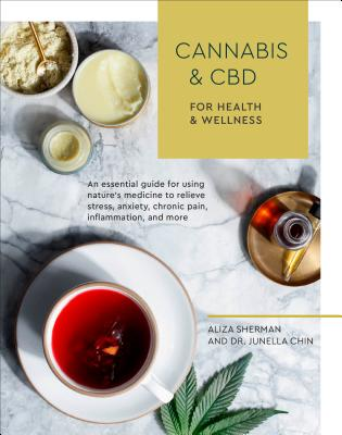 Cannabis and CBD for Health and Wellness: An Essential Guide for Using Nature's Medicine to Relieve Stress, Anxiety, Chronic Pain, Inflammation, and More - Sherman, Aliza, and Chin, Junella, Dr.