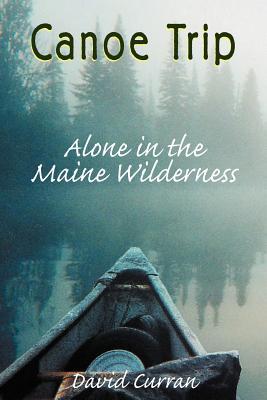 Canoe Trip: Alone in the Maine Wilderness - Curran, David K