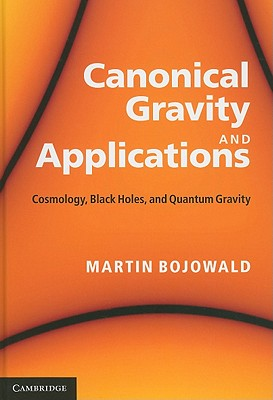 Canonical Gravity and Applications: Cosmology, Black Holes, and Quantum Gravity - Bojowald, Martin